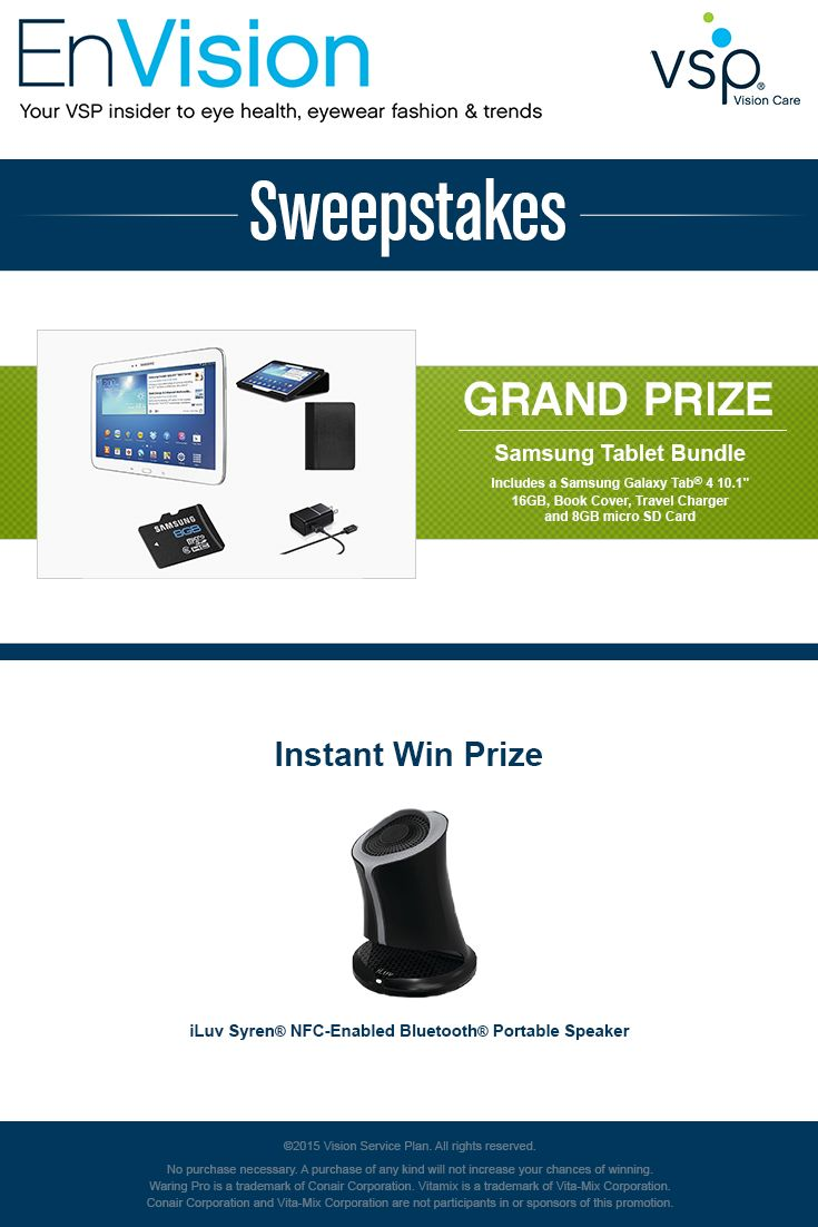 """Enter VSP's EnVision Sweepstakes today for your chance to win a Samsung Tablet Bundle complete with a Samsung Galaxy Tab(R) 4 10.1"""" 16GB, Book Cover, Travel Charger and 8GB micro SD Card! Also, play our Instant Win Game for your chance to win an iLuv Syren® NFC-Enabled Bluetooth® Portable Speaker! Be sure to come back daily to increase your chances to win."""