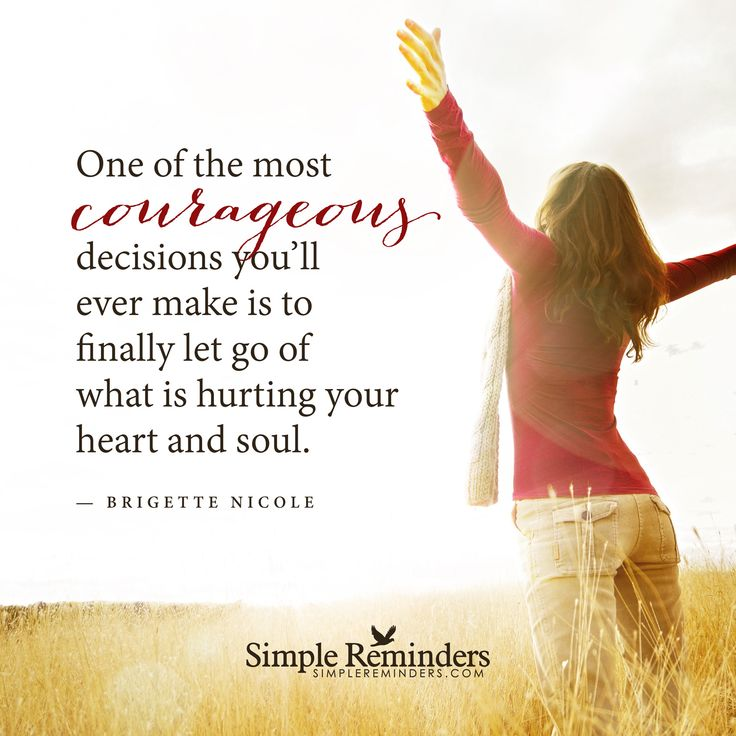 The most courageous decision One of the most courageous decisions you'll ever make is to finally let go of what is hurting your heart and soul. — Brigette Nicole