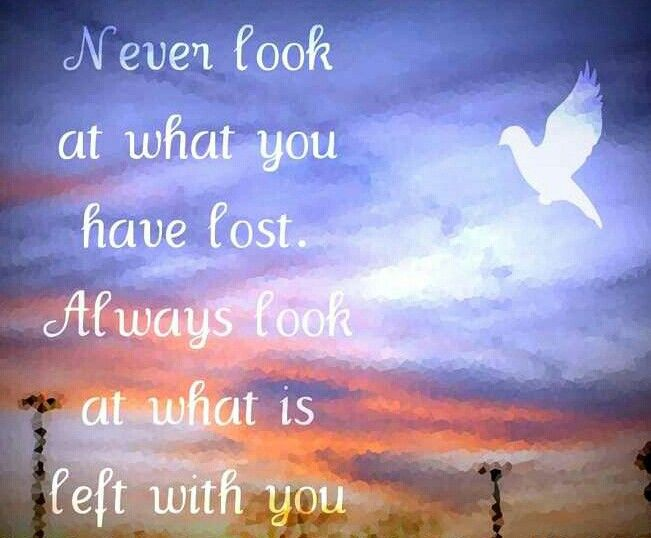 Never look at what you have lost. Always look at what is left with you.
