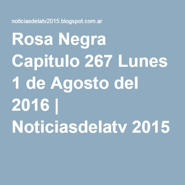 Rosa Negra Capitulo 267 Lunes 1 de Agosto del 2016 | Noticiasdelatv 2015