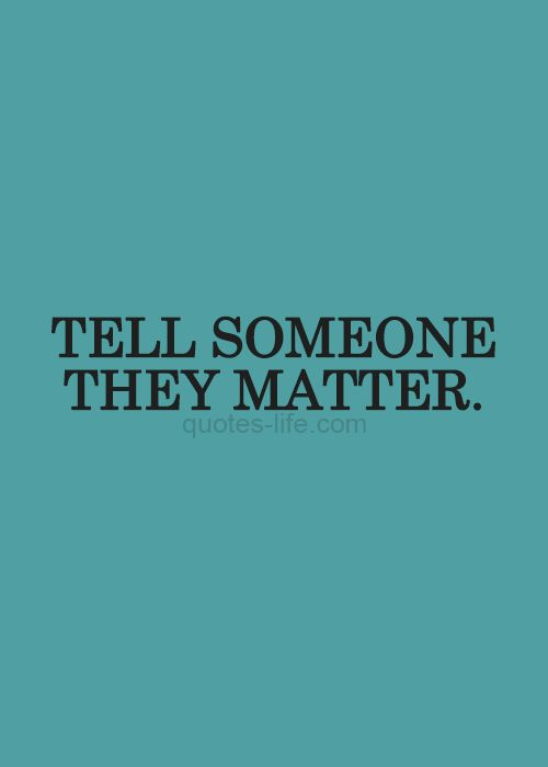Quotes Life - Quotes, Love Quotes, Life Quotes, Live Life Quote, & Inspirational Quotes. YOU MATTER