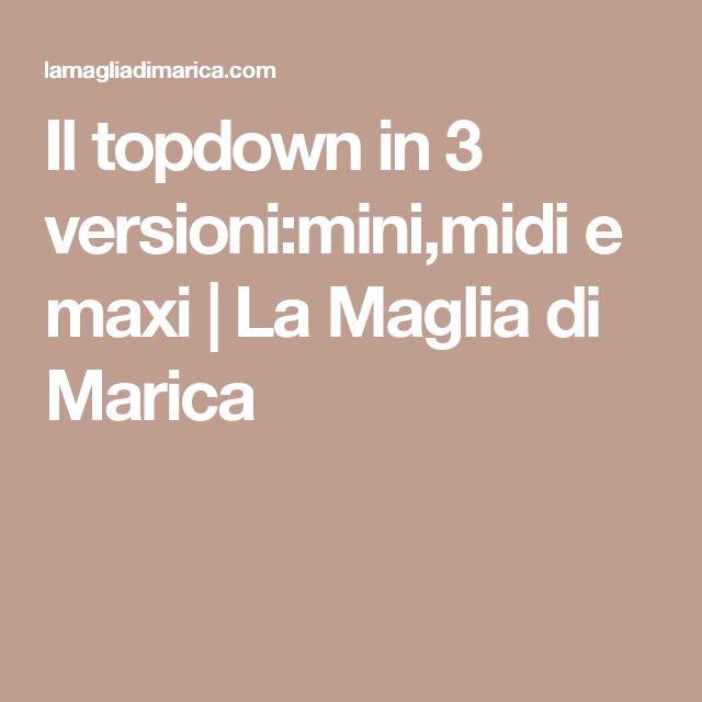 Il topdown in 3 versioni:mini,midi e maxi | La Maglia di Marica