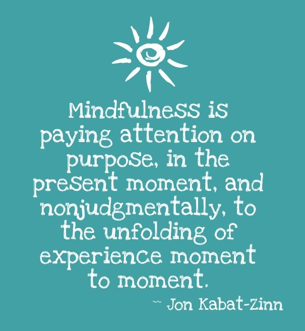 """""""Mindfulness is paying attention on purpose, in the present moment, and nonjudgmentally, to the unfolding of experience moment to moment."""" -- Jon Kabat-Zinn"""