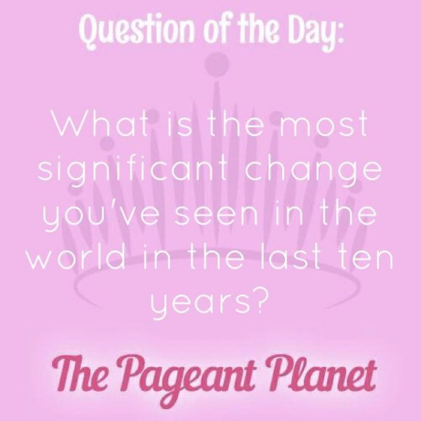 Today's Pageant Question of the Day is: What is the most significant change you've seen in the world in the last 10 years?  Why this question was asked: This was asked as an onstage question at this year's Miss Universe pageant.  Click to see how some of our Instagram followers answered the question:
