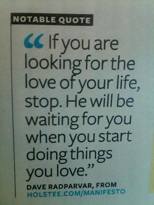 If you are looking for the love of your life, stop.  He will be waiting for you when you start doing things you love.