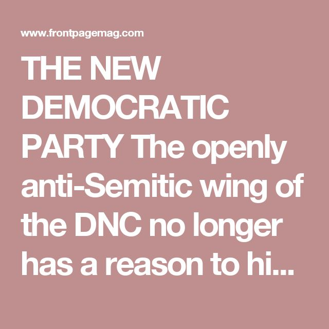 THE NEW DEMOCRATIC PARTY The openly anti-Semitic wing of the DNC no longer has a reason to hide. September 27, 2017  Caroline Glick