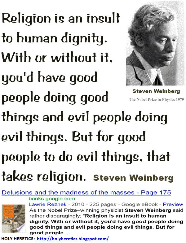 Religion is an insult to human dignity. With or without it, you'd have good people doing good things and evil people doing evil things. But for good people to do evil things, that takes religion.  Steven Weinberg