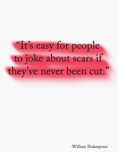 It's easy for people to joke about scars if they've never been cut – William Shakespeare #quote