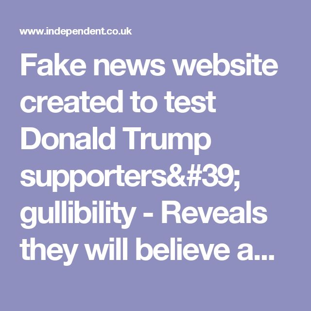 Fake news website created to test Donald Trump supporters' gullibility - Reveals they will believe anything   The Independent