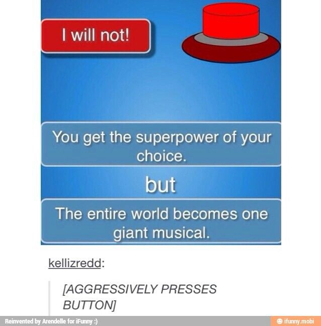 Would you press the button? YUP! I love to sing, and it would be very entertaining, and just-ARGH IT WOULD BE AWESOME...TOO AWESOME FOR WORDS.