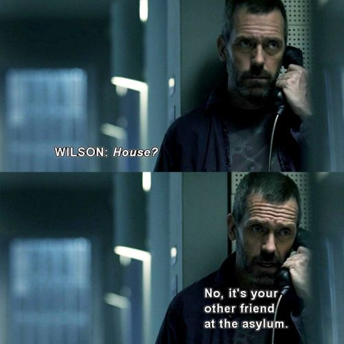 Dr. James Wilson: House? Dr. Gregory House: No, it's your other friend at the asylum. House MD quotes