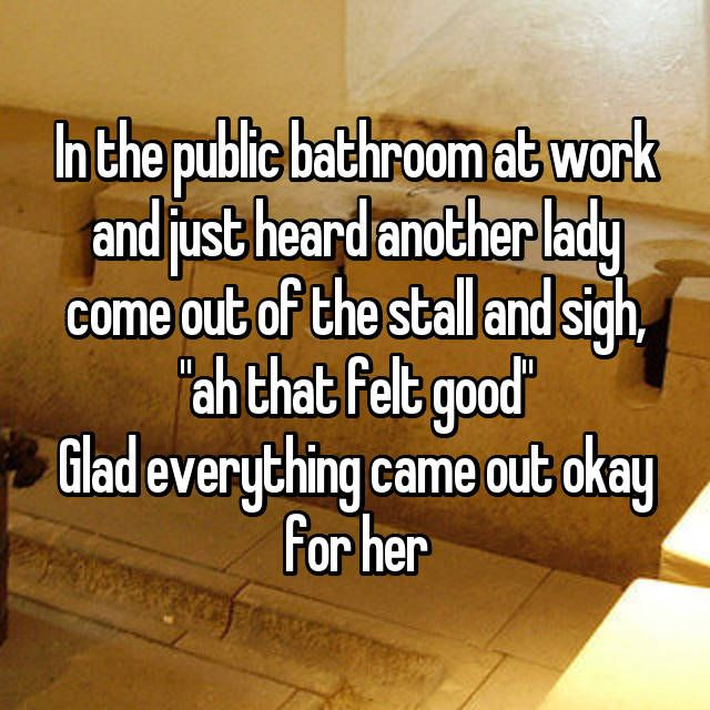 """In the public bathroom at work and just heard another lady come out of the stall and sigh, """"ah that felt good"""" Glad everything came out okay for her"""
