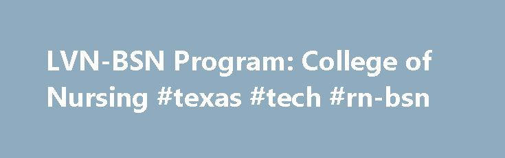 LVN-BSN Program: College of Nursing #texas #tech #rn-bsn http://mauritius.nef2.com/lvn-bsn-program-college-of-nursing-texas-tech-rn-bsn/  # LVN-BSN Program Licensed Vocational Nurses (LVN) Licensed vocational nurses (LVNs) who seek admission to the LVN-BSN Program must meet the same lower division requisites and degree requirements as generic students. Applicants are evaluated on an individual basis and must complete the upper division clinical studies within five years of the initial…