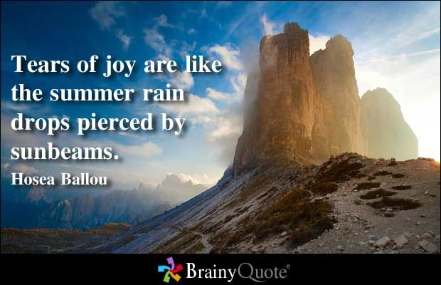 Tears of joy are like the summer rain drops pierced by sunbeams. - Hosea Ballou