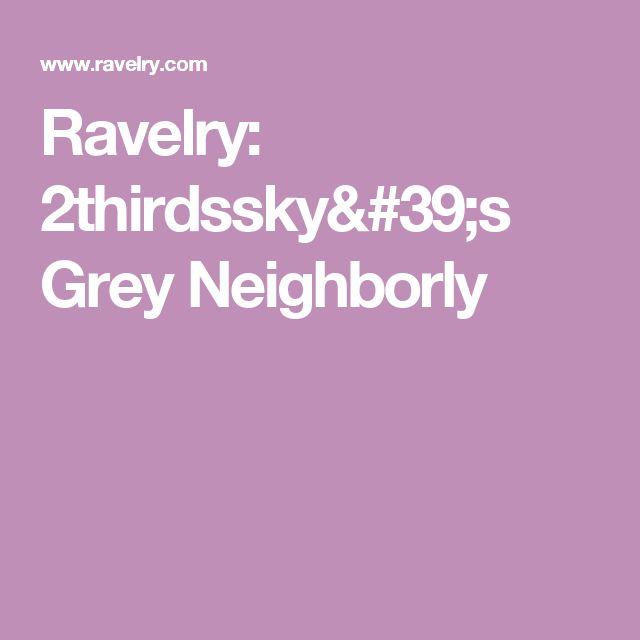 Ravelry: 2thirdssky's Grey Neighborly