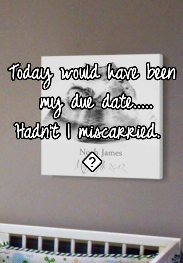 Today would have been my due date.....  Hadn't I miscarried.