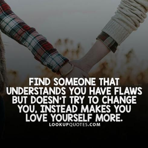Find someone that understands you have #flaws but doesn't try to change you, instead makes you love yourself more. #lifequotes #life #quotes #findinglove #love