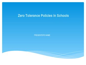 Zero Tolerance Policy Presentation 15 pages...for a graduate class.  Info about zero tolerance policies.Sample Slide:  They  were developed to assure consistent and firm consequences for dangerous behavior (NASP Fact Sheet - Zero Tolerance, 2001, p. 1)