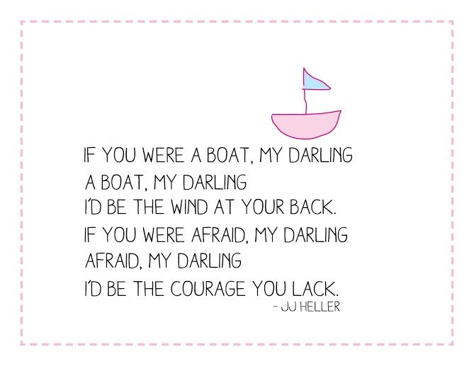 """""""If you were a boat, my darling I'd be the wind at your back. If you were afraid, my darling I'd be the courage you lack."""" -Boat Song by JJ Heller"""