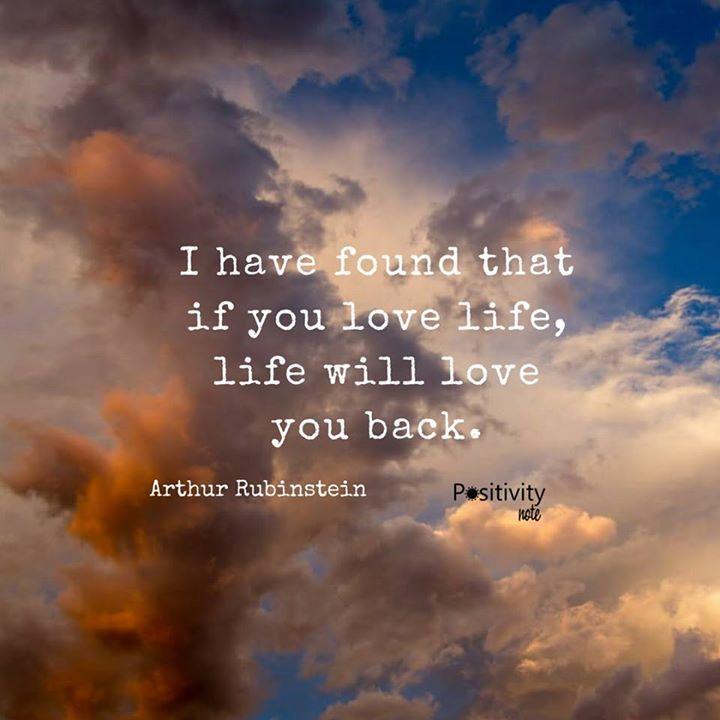 I have found that if you love life life will love you back. #ArthurRubinstein #positivitynote #upliftingyourspirit