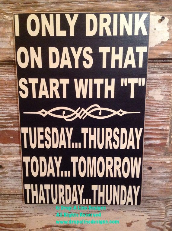"I Only Drink On Says That Start With ""T"".  Tuesday...Thursday.   Today...Tomorrow.   Thaturday...Thunday.   Funny Wood Alcohol Sign 12x18"