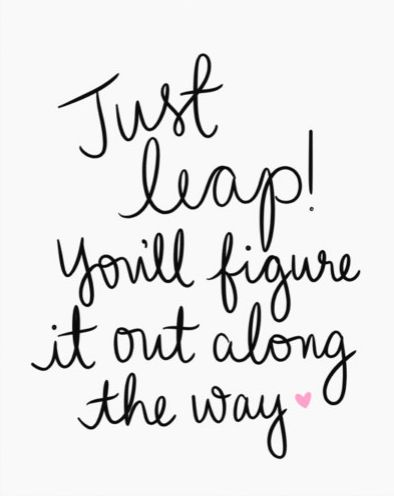 "Loving this inspirational quote that says, ""Just leap! You'll figure it out along the way."""