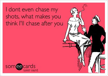 I hate the quotes on the pastel background, but this is so true.  I never chase shots, and should really stop chasing men...