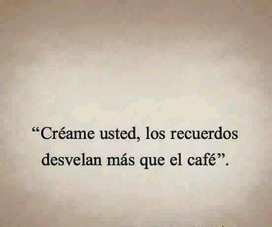 """""""Creame usted, los recuerdos desvelan más que el café."""""""