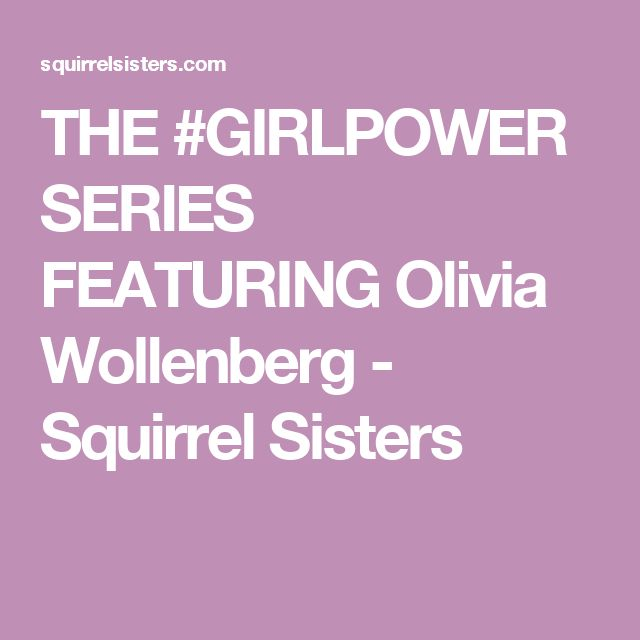 THE #GIRLPOWER SERIES FEATURING Olivia Wollenberg - Squirrel Sisters