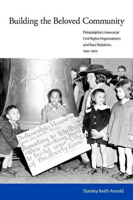 Building the Beloved Community: Philadelphia's Interracial Civil Rights Organizations and Race Relations, 1930-1970