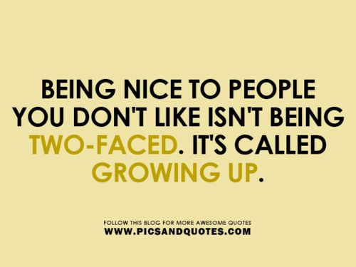 Disliking someone isn't an excuse to be rude to them. And you'll never have the chance to see another side of them. Real talk.