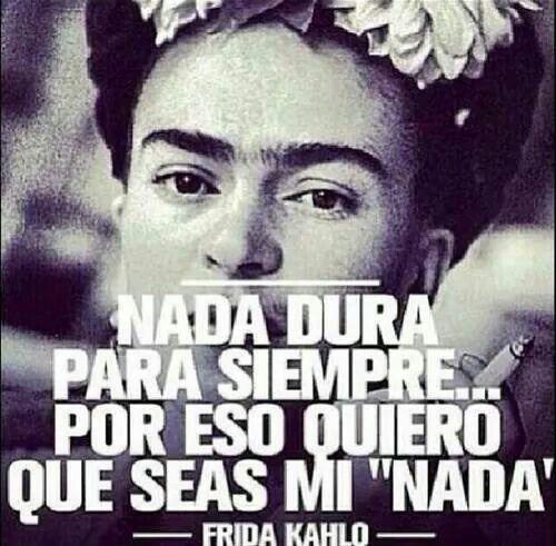 """""""NADA DURA PARA SIEMPRE POR ESO QUIERO QUE SEAS MI NADA"""" FRIDA KAHLO"""