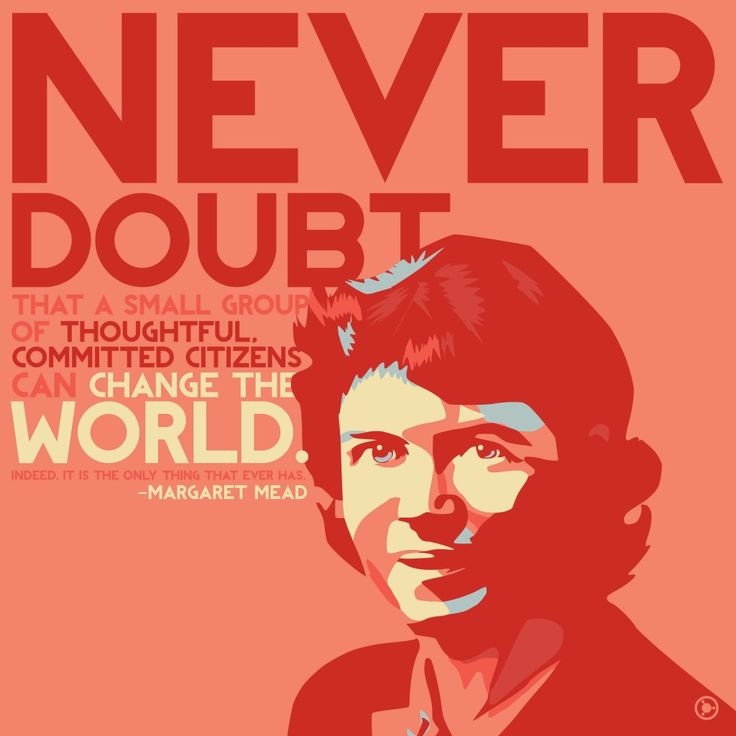 Small group of thoughtful citizens can change the world. Margaret Mead