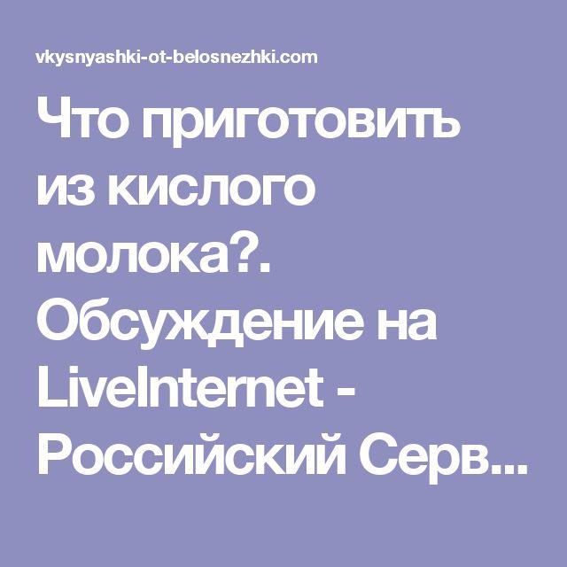 Что приготовить из кислого молока?. Обсуждение на LiveInternet - Российский Сервис Онлайн-Дневников