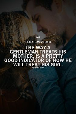 that's pretty important to understand: did you man cross that line between being mummy's son-boy and being supportive grown-up son-man... this crossing define a man as a gentelman.