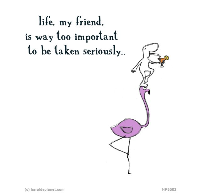 life, my friend, is way too important to be taken seriously...