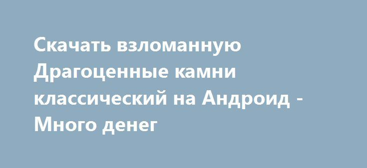 Скачать взломанную Драгоценные камни классический на Андроид - Много денег http://cash-droid.ru/591-skachat-vzlomannuyu-dragocennye-kamni-klassicheskiy-na-android-mnogo-deneg.html