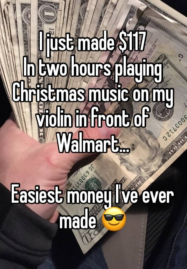 """I just made $117  In two hours playing Christmas music on my violin in front of Walmart...  Easiest money I've ever made 😎"""