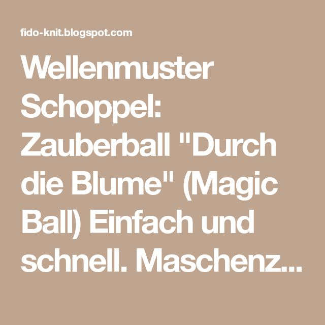 """Wellenmuster Schoppel: Zauberball """"Durch die Blume"""" (Magic Ball) Einfach und schnell. Maschenzahl durch 3 teilbar. Muster: ..."""