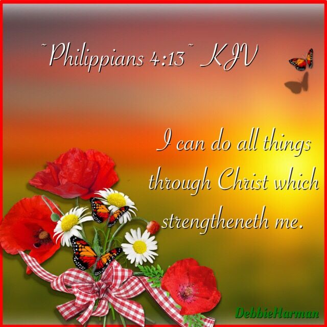 ~Philippians 4:13~ KJV....I can do all things through ...