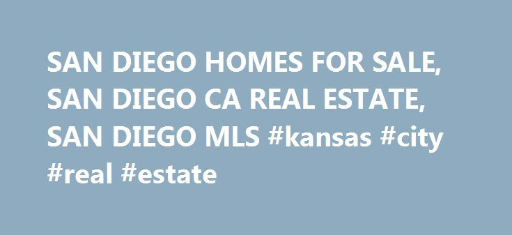 SAN DIEGO HOMES FOR SALE, SAN DIEGO CA REAL ESTATE, SAN DIEGO MLS #kansas #city #real #estate http://nef2.com/san-diego-homes-for-sale-san-diego-ca-real-estate-san-diego-mls-kansas-city-real-estate/  #real estate san diego # San Diego Homes for Sale – San Diego Real Estate Listings Search We are proud to welcome you to San Diego homes. San Diego real estate is the top local site to search for the best San Diego homes and investment properties for sale. Whether you are wanting to search...