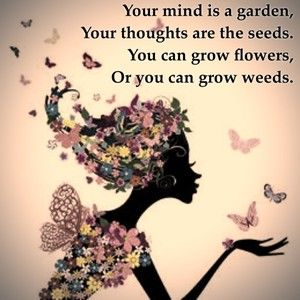 Your mind is a garden, Your thoughts are the seeds. You can grow flowers, Or you can grow weeds.