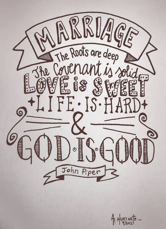 "John Piper: ""Marriage. The roots are deep. The covenant is solid. The love is sweet. Life is hard. And God is good"" (Quote design by Patty Hurtarte)."