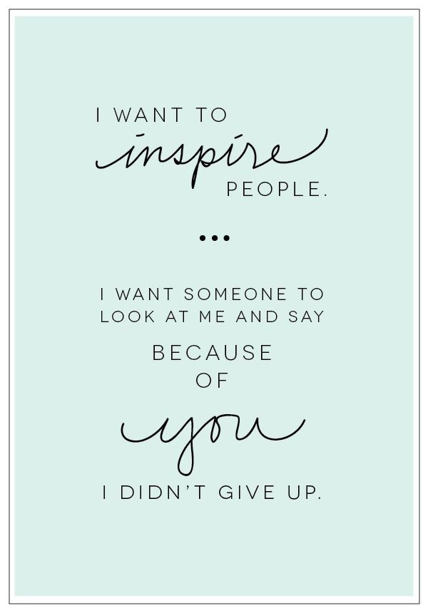 ♥ I want to inspire people-I want someone to look at me and say because of you,I didn't give up. ♥