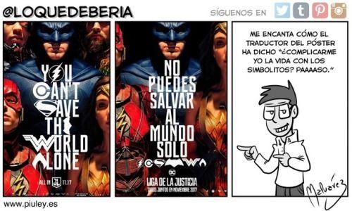 Primer póster de Justice League  Cuando primero vi el póster en inglés me llamó la atención el uso de los logotipos en la tipografía me pareció ingenioso y me picó la curiosidad por cómo iban a arreglarlo en las traducciones. Por lo tanto no es de extrañar que mi reacción al ver el póster en castellano fuese soltar una sonora carcajada.  Lo que debería: Twitter   Tumblr   Pinterest   Instagram