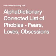 AlphaDictionary Corrected List of Phobias - Fears, Loves, Obsessions