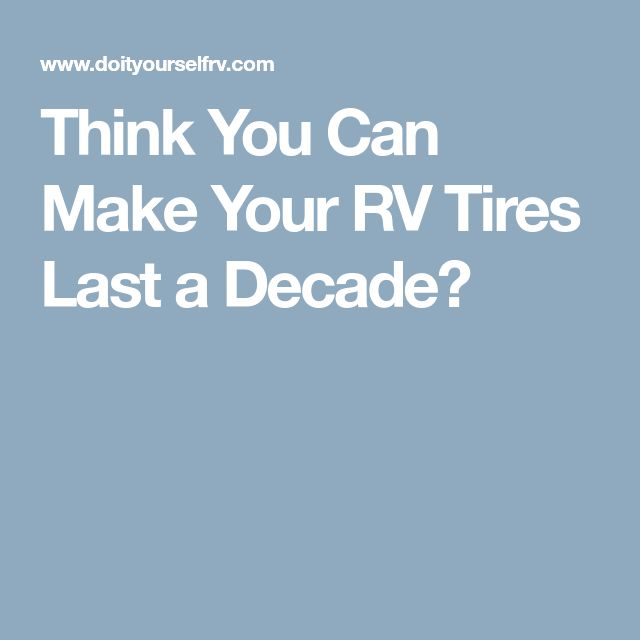 Think You Can Make Your RV Tires Last a Decade?