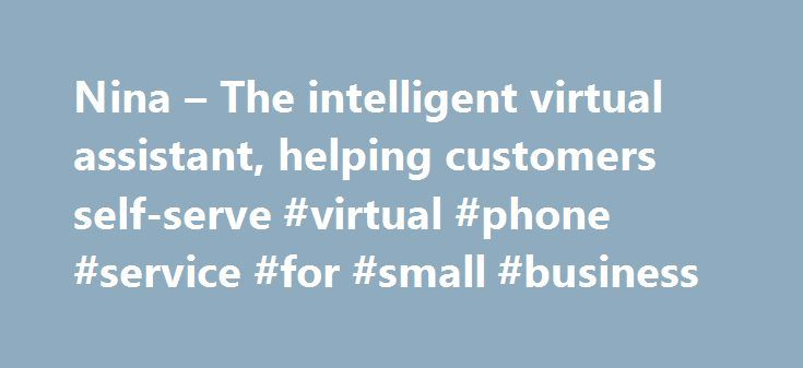 Nina – The intelligent virtual assistant, helping customers self-serve #virtual #phone #service #for #small #business http://florida.nef2.com/nina-the-intelligent-virtual-assistant-helping-customers-self-serve-virtual-phone-service-for-small-business/  Nina – The intelligent virtual assistant, helping customers self-serve Meet Nina, the Nuance Intelligent Virtual Assistant, designed to deliver an intuitive, automated experience for all your digital channels by engaging your customers in…
