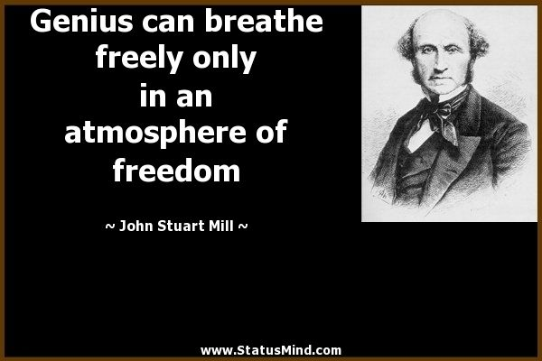 Genius can breathe freely only in an atmosphere of freedom. - John Stuart Mill
