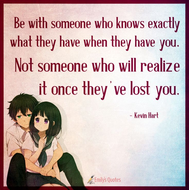 Be with someone who knows exactly what they have when they have you. Not someone
